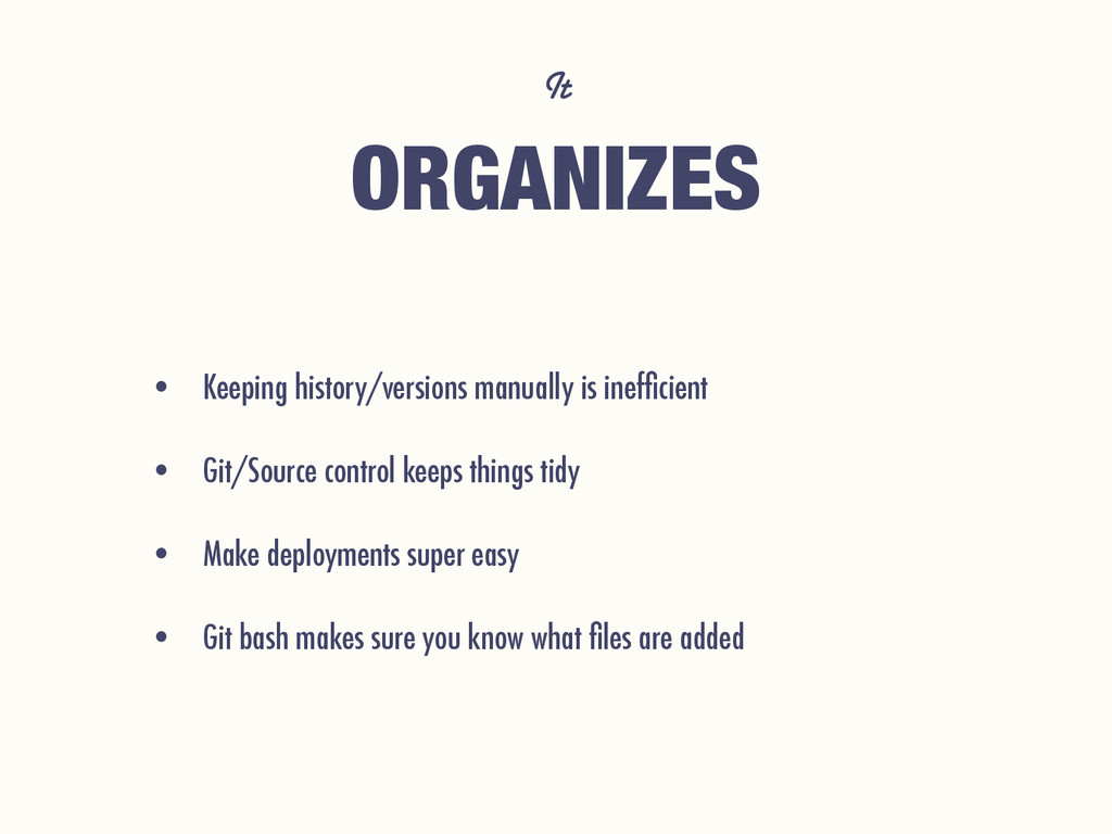 It ORGANIZES • Keeping history/versions manuall...