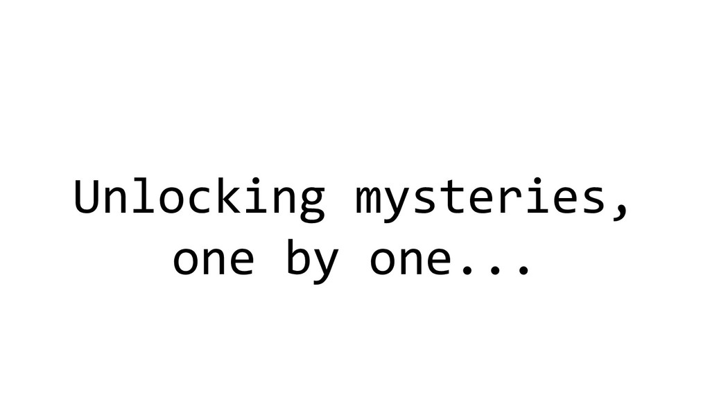 Unlocking mysteries, one by one...