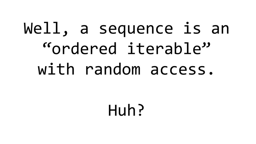 """Well, a sequence is an """"ordered iterable"""" with ..."""