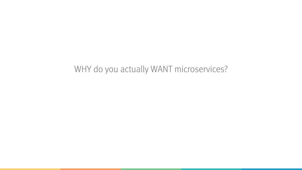 WHY do you actually WANT microservices?