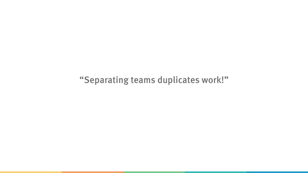"""Separating teams duplicates work!"""