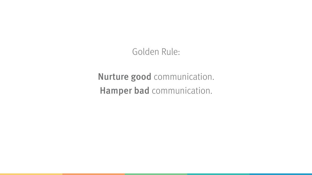 Golden Rule: Nurture good communication.