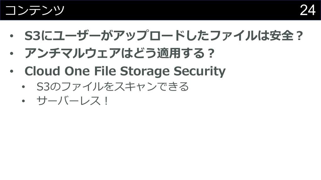 24 コンテンツ • S3にユーザーがアップロードしたファイルは安全︖ • アンチマルウェアは...