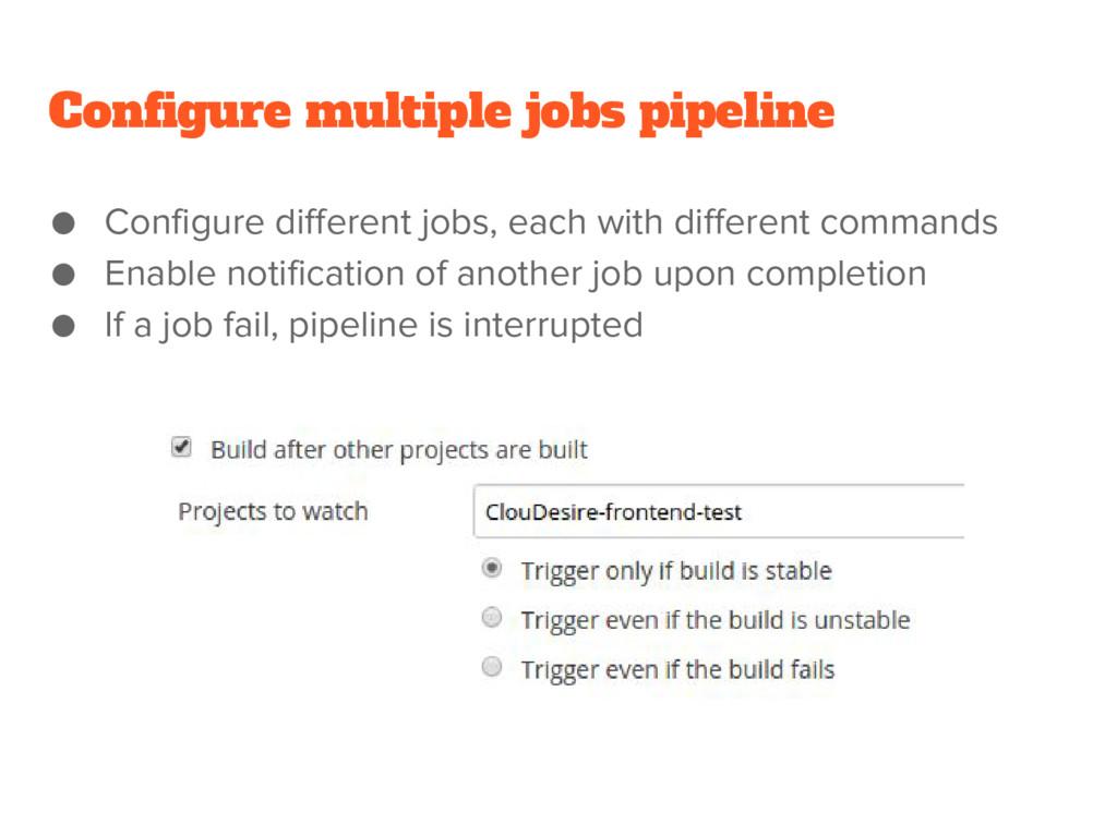Configure multiple jobs pipeline ● Configure di...