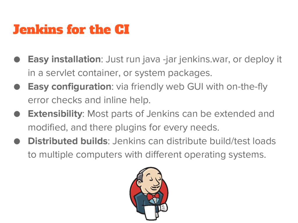 Jenkins for the CI ● Easy installation: Just ru...