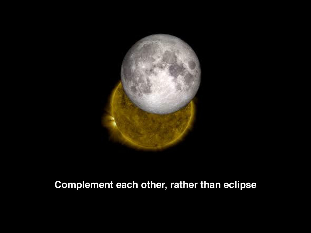 Complement each other, rather than eclipse
