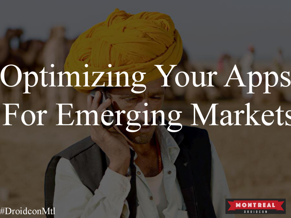 Optimizing Your Apps For Emerging Markets #Droi...