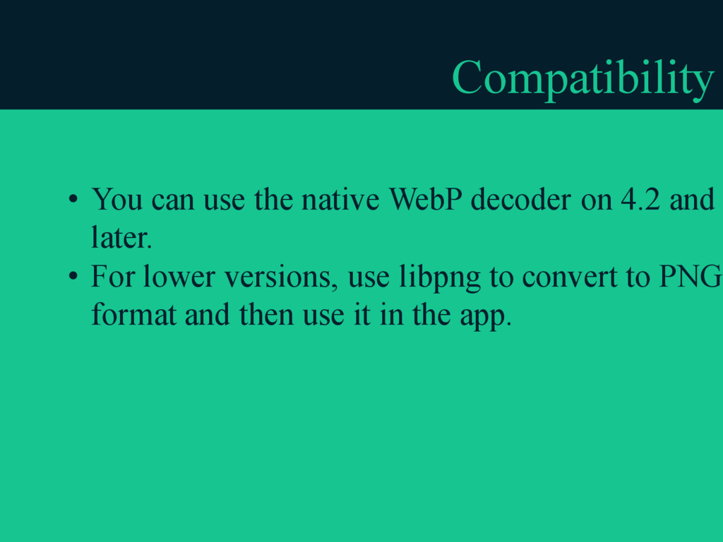 Compatibility • You can use the native WebP dec...