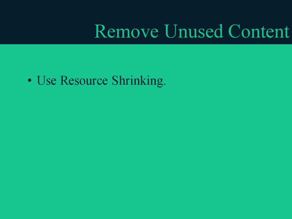 Remove Unused Content • Use Resource Shrinking.