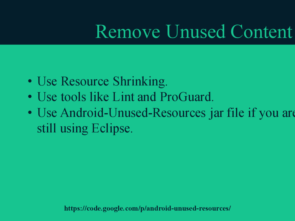 Remove Unused Content • Use Resource Shrinking....