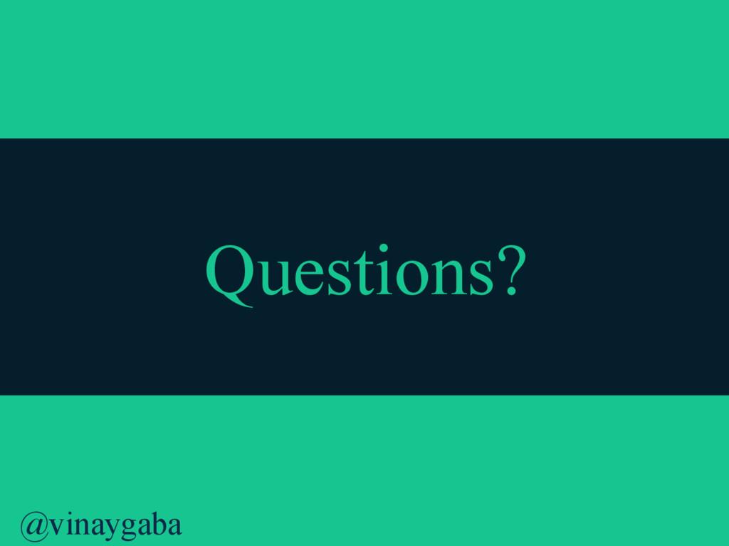 @vinaygaba Questions?