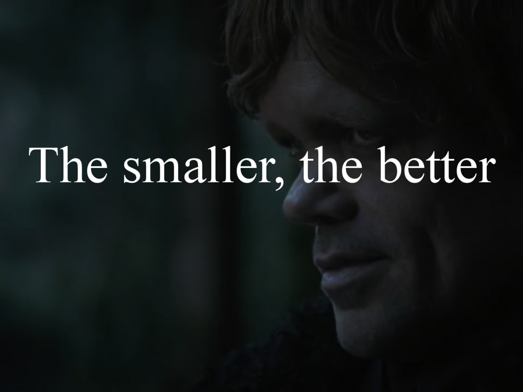 The smaller, the better