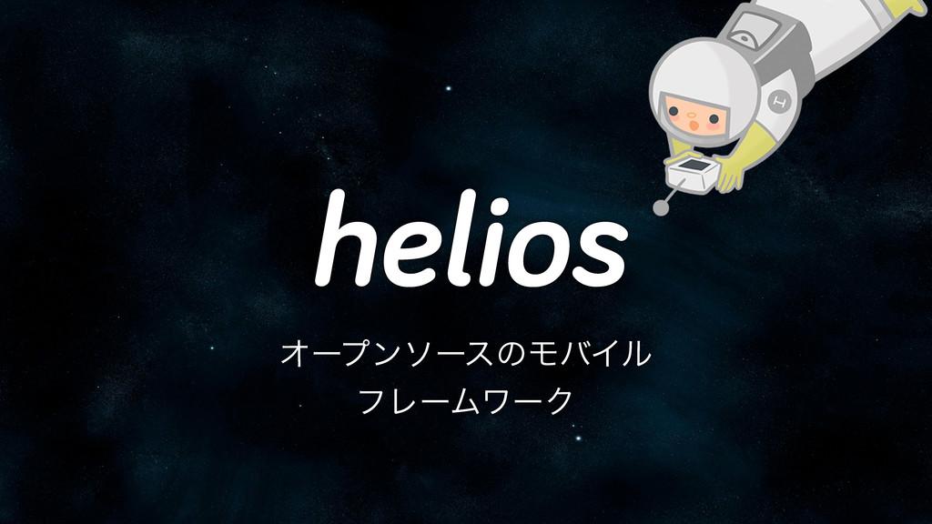 helios ΦʔϓϯιʔεͷϞόΠϧ ϑϨʔϜϫʔΫ