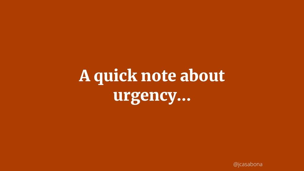 @jcasabona A quick note about urgency...