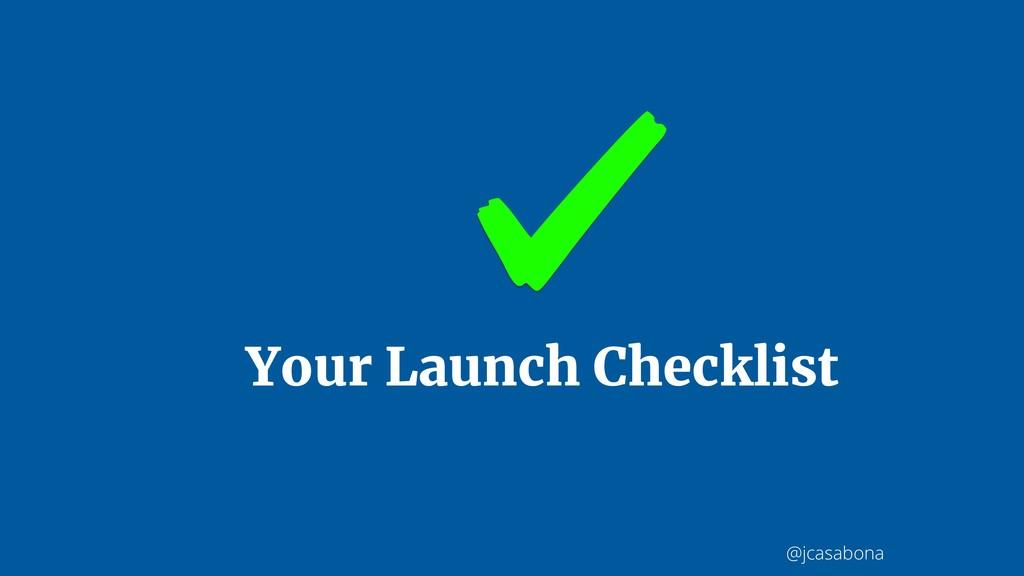 @jcasabona Your Launch Checklist