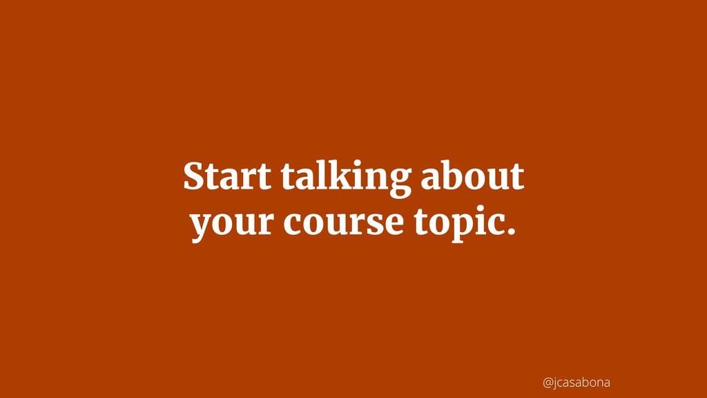 @jcasabona Start talking about your course topi...