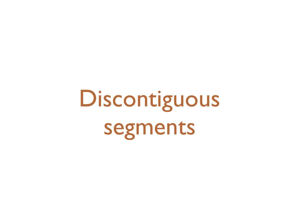 Discontiguous segments
