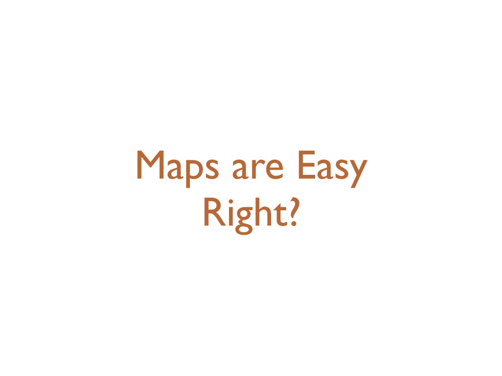 Maps are Easy Right?
