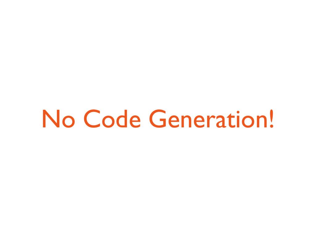 No Code Generation!