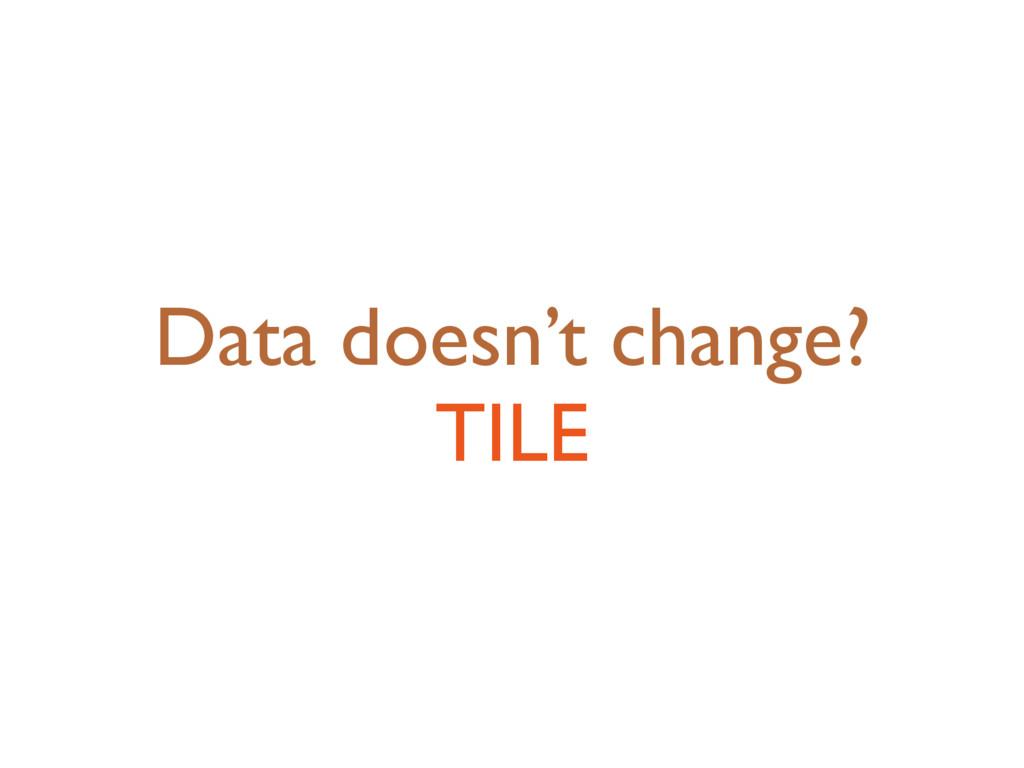 Data doesn't change? TILE