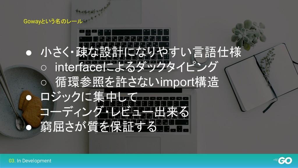 Gowayという名のレール ● 小さく・疎な設計になりやすい言語仕様 ○ interfaceに...