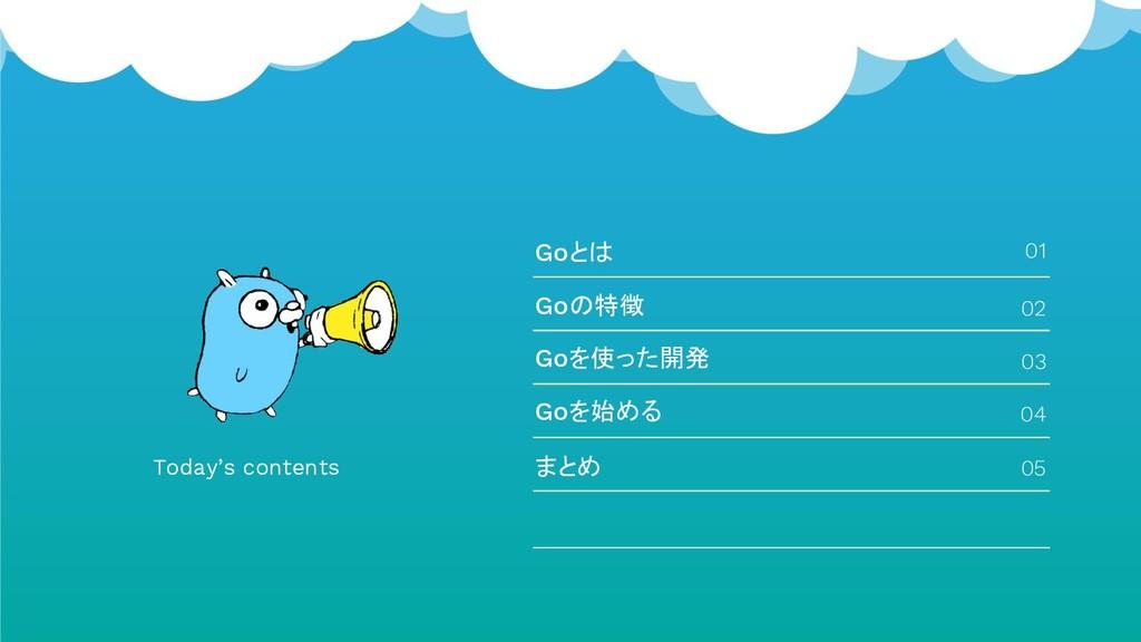 Today's contents Goとは 01 Goの特徴 Goを使った開発 Goを始める ...