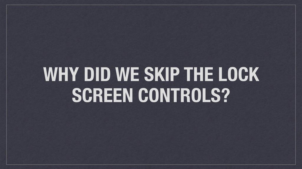 WHY DID WE SKIP THE LOCK SCREEN CONTROLS?