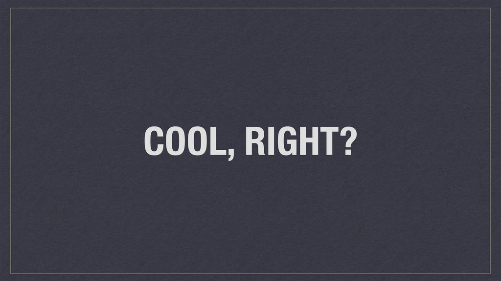 COOL, RIGHT?