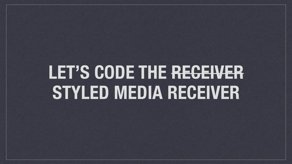 LET'S CODE THE RECEIVER STYLED MEDIA RECEIVER