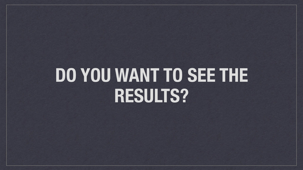 DO YOU WANT TO SEE THE RESULTS?