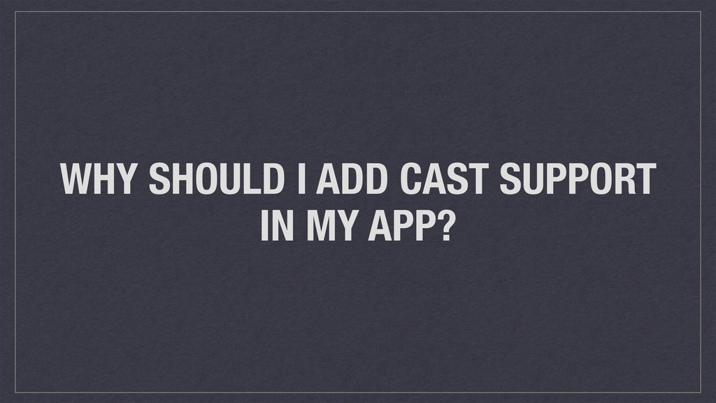 WHY SHOULD I ADD CAST SUPPORT IN MY APP?