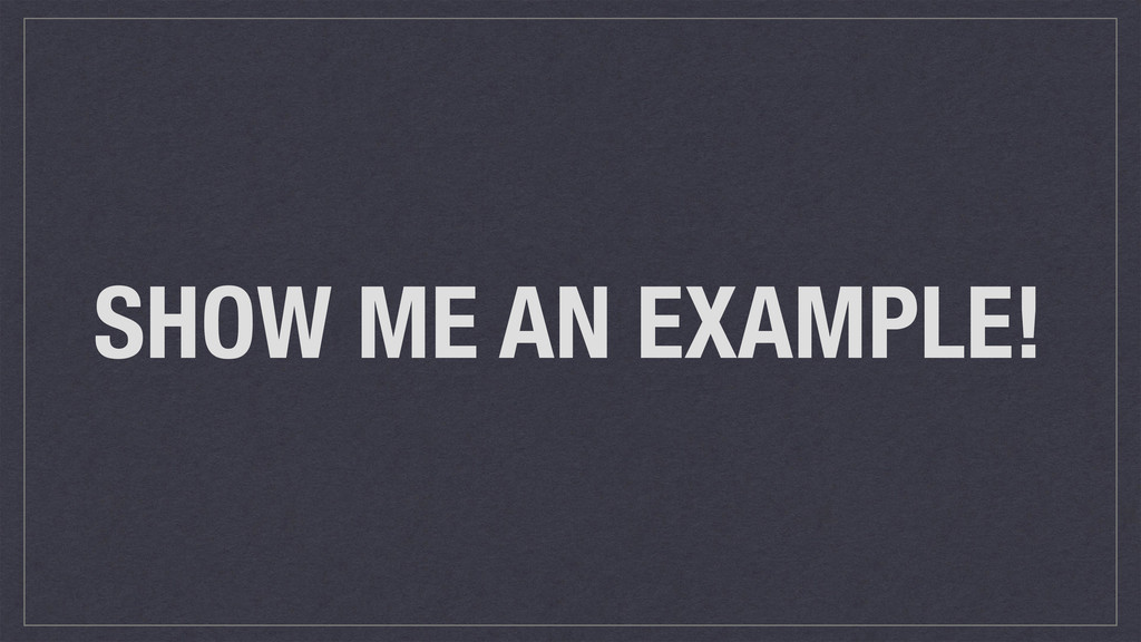 SHOW ME AN EXAMPLE!