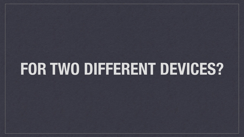 FOR TWO DIFFERENT DEVICES?