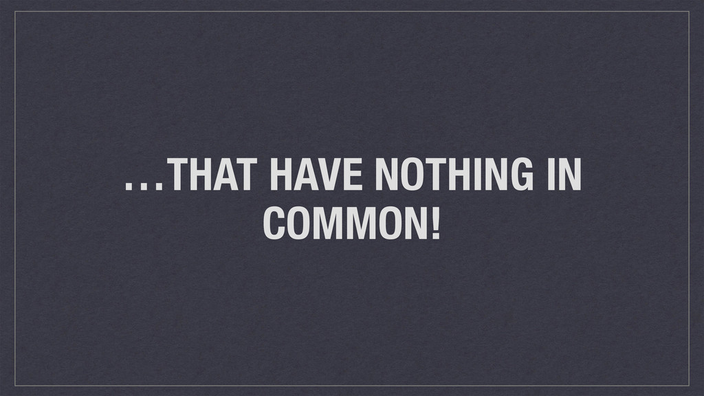 …THAT HAVE NOTHING IN COMMON!