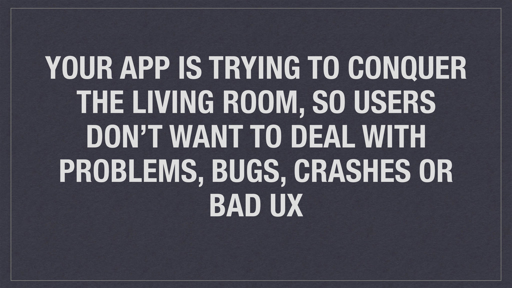 YOUR APP IS TRYING TO CONQUER THE LIVING ROOM, ...