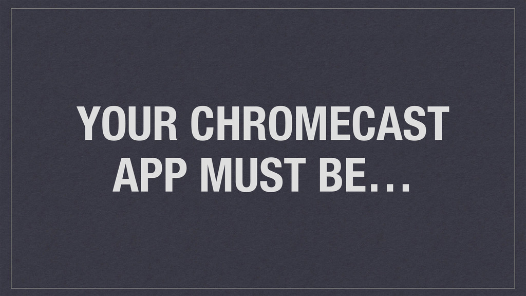 YOUR CHROMECAST APP MUST BE…