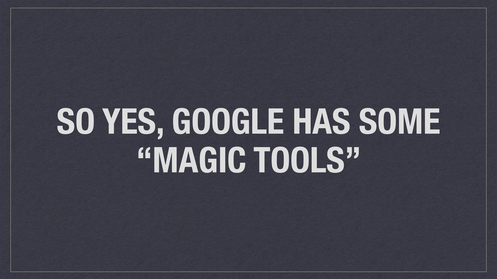 """SO YES, GOOGLE HAS SOME """"MAGIC TOOLS"""""""