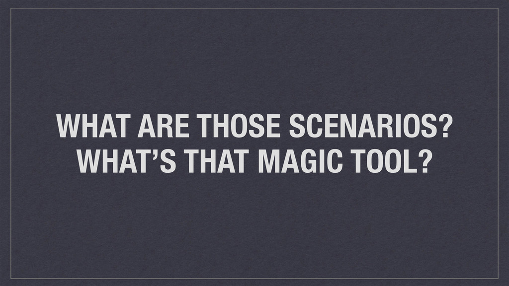 WHAT ARE THOSE SCENARIOS? WHAT'S THAT MAGIC TOO...