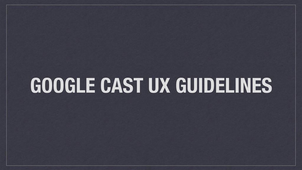 GOOGLE CAST UX GUIDELINES