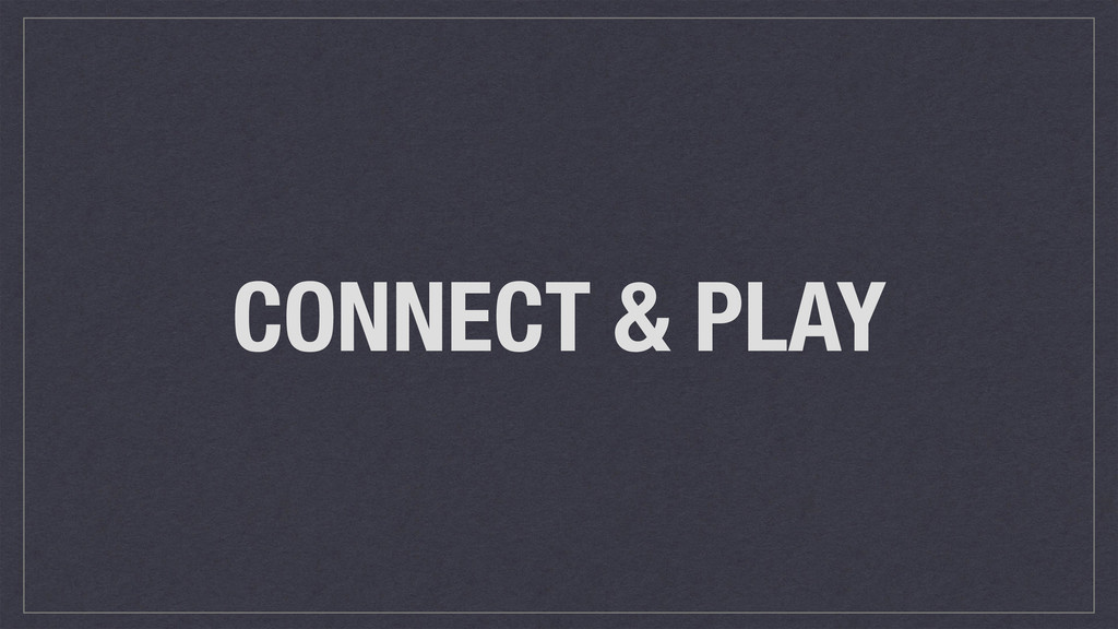 CONNECT & PLAY