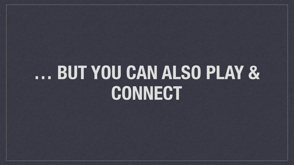 … BUT YOU CAN ALSO PLAY & CONNECT