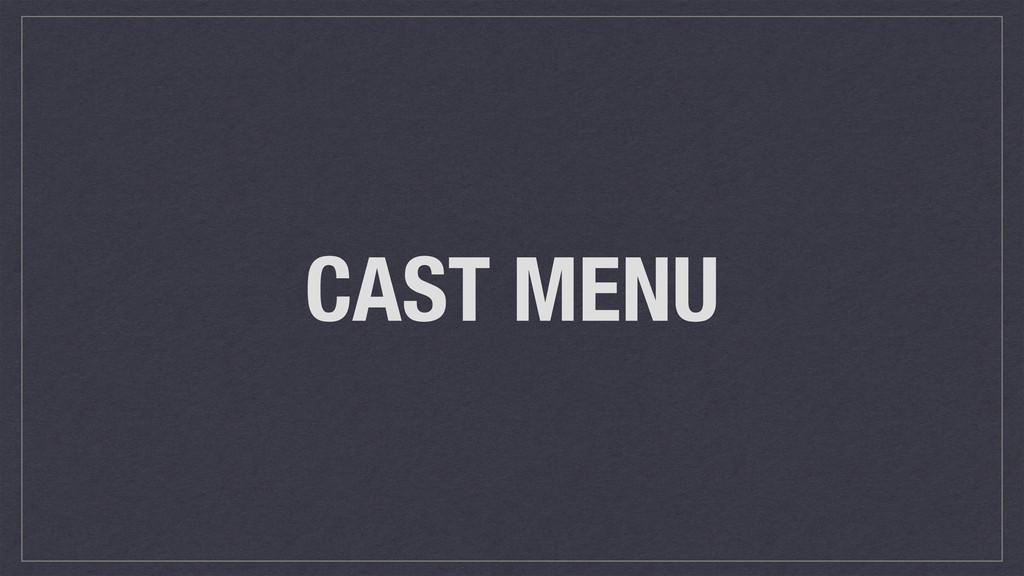 CAST MENU