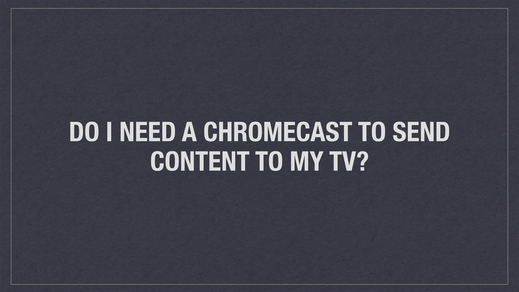DO I NEED A CHROMECAST TO SEND CONTENT TO MY TV?