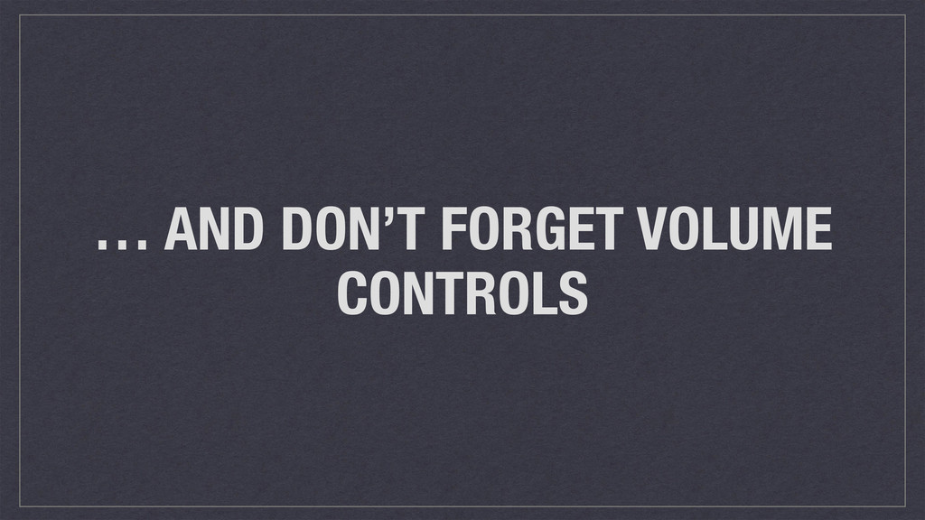 … AND DON'T FORGET VOLUME CONTROLS