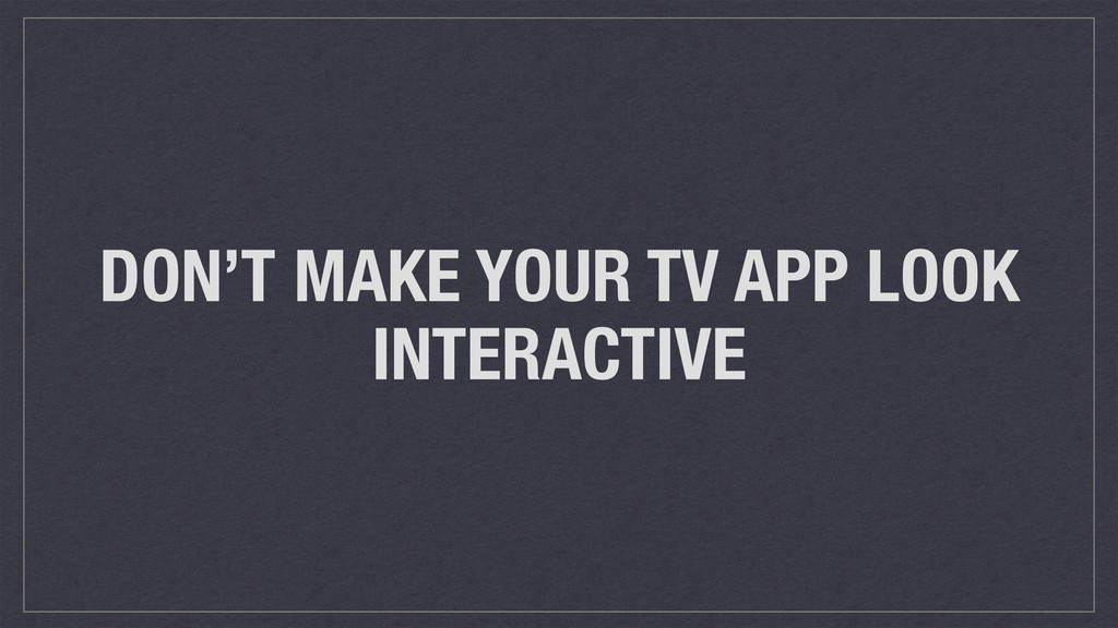DON'T MAKE YOUR TV APP LOOK INTERACTIVE