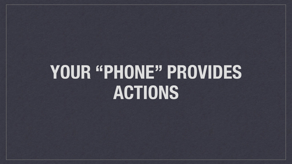 """YOUR """"PHONE"""" PROVIDES ACTIONS"""