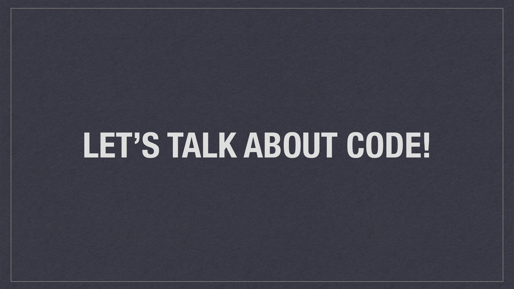 LET'S TALK ABOUT CODE!