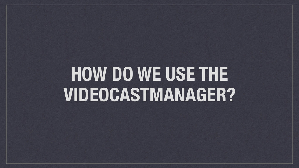 HOW DO WE USE THE VIDEOCASTMANAGER?
