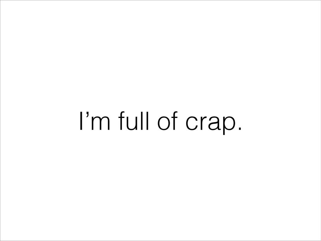 I'm full of crap.
