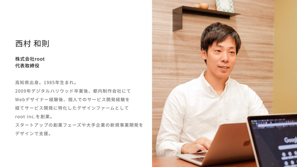 西村 和則 株式会社root 代表取締役 高知県出身。1985年生まれ。 2009年デジタルハ...